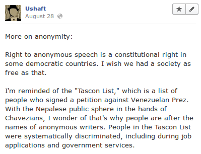 "More on anonymity:  Right to anonymous speech is a constitutional right in some democratic countries. I wish we had a society as free as that.  I'm reminded of the ""Tascon List,"" which is a list of people who signed a petition against Venezuelan Prez. With the Nepalese public sphere in the hands of Chavezians, I wonder of that's why people are after the names of anonymous writers. People in the Tascon List were systematically discriminated, including during job applications and government services."